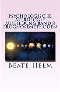 Psychologische Astrologie - Ausbildung Band 8 - Prognosemethoden: Die Bewusst Gestaltete Zukunft - Analyse Und Optimale Nutzung Der Zeitqualitat