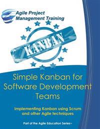 Simple Kanban for Software Development Teams: Implementing Kanban Using Scrum and Other Agile Techniques
