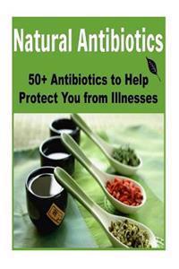 Natural Antibiotics: 50+ Antibiotics to Help Protect You from Illnesses: (Antibiotics - Herbs- Natural Remedies - Healing)