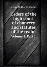 Orders of the High Court of Chancery and Statutes of the Realm Volume 1. Part 1