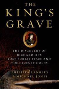 The King's Grave: The Discovery of Richard III S Lost Burial Place and the Clues It Holds