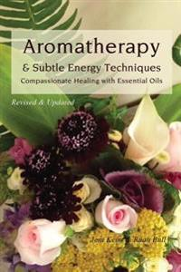 Aromatherapy & Subtle Energy Techniques: Compassionate Healing with Essential Oils, Revised & Updated