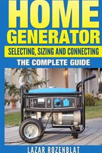 Home Generator Selecting, Sizing and Connecting: The Complete 2015 Guide