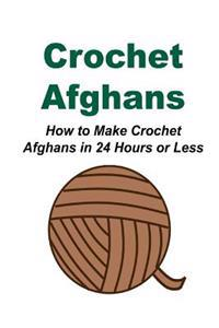 Crochet Afghans: How to Make Crochet Afghans in 24 Hours or Less: (Crochet - Crochet Designs - Crochet for Beginners - Crochet Patterns