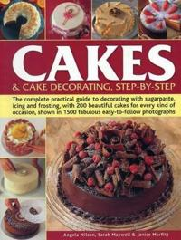 Cakes & Cake Decorating Step-By-Step: The Complete Practical Guide to Decorating with Sugarpaste, Icing and Frosting, with 200 Beautiful Cakes for Eve