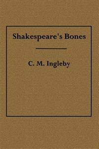 Shakespeare's Bones: The Proposal to Disinter Them, Considered in Relation to Their Possible Bearing on His Portraiture: Illustrated by Ins