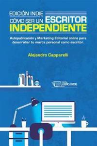Edicion Indie. Como Ser Un Escritor Independiente: Autopublicacion y Marketing Editorial Online Para Desarrollar Tu Marca Personal Como Escritor.