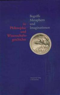 Begriffe, Metaphern Und Imaginationen in Philosophie Und Wissenschaftsgeschichte