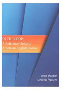 In the Loop: A Reference Guide to American English Idioms
