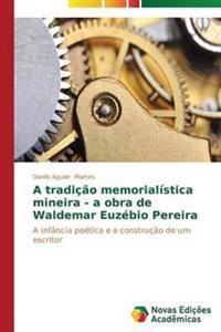 A Tradicao Memorialistica Mineira - A Obra de Waldemar Euzebio Pereira