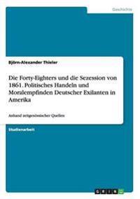 Die Forty-Eighters Und Die Sezession Von 1861. Politisches Handeln Und Moralempfinden Deutscher Exilanten in Amerika