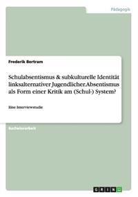 Schulabsentismus & Subkulturelle Identitat Linksalternativer Jugendlicher. Absentismus ALS Form Einer Kritik Am (Schul-) System?