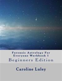 Forensic Astrology for Everyone Workbook 1: Beginners Edition