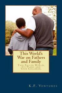 This World's War on Fathers and Family: This Fallen World, Its Plans and Your Children.
