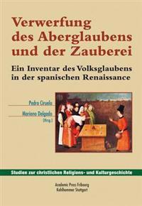 Verwerfung Des Aberglaubens Und Der Zauberei: Ein Inventar Des Volksglaubens in Der Spanischen Renaissance.Herausgegeben Und Eingeleitet Von Mariano D