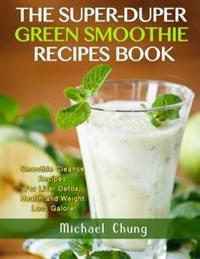 The Super-Duper Green Smoothie Recipe Book! Smoothie Cleanse Recipes for Liver D