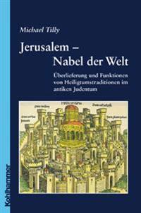 Jerusalem - Nabel Der Welt: Uberlieferung Und Funktionen Von Heiligtumstraditionen Im Antiken Judentum