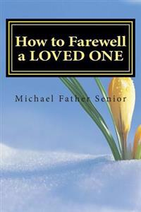 How to Farewell a Loved One: Start the Farewell Process with 4 Simple Yet Powerful and Cleansing Steps: The Farewell Protocol, Obituary, Condolence