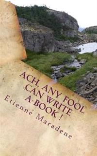 Ach, Any Fool Can Write a Book !