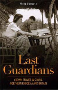 Last Guardians: Crown Service in Sudan, Northern Rhodesia and Britain