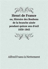 Henri de France Ou, Histoire Des Boubons de La Branche Ainee Pendant Quinze ANS D'Exil 1830-1843