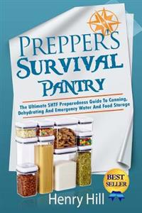 Prepper's Survival Pantry: The Ultimate Shtf Preparedness Guide to Canning, Dehydrating and Emergency Water and Food Storage