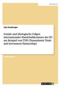 Soziale Und Okologische Folgen Internationaler Handelsabkommen Der Eu Am Beispiel Von Ttip (Transatlantic Trade and Investment Partnership)