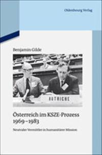 Osterreich Im Ksze-Prozess 1969-1983: Neutraler Vermittler in Humanitarer Mission