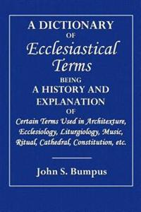 A Dictionary of Ecclesiastical: Being a History and Explanation of Certain Terms Used in Architecture, Ecclesiology, Liturgiology, Music, Ritual, Cath
