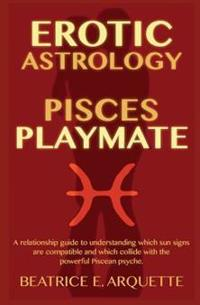 Erotic Astrology: Pisces Playmate: A Relationship Guide to Understanding Which Sun Signs Are Compatible and Which Collide with the Power