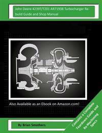 John Deere 4239t/Tz01 Ar71938 Turbocharger Rebuild Guide and Shop Manual: Garrett Honeywell T04b33 465040-0001, 465040-9001, 465040-5001, 465040-1 Tur