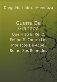 Guerra de Granada Que Hizo El Rei D. Felipe II. Contra Los Moriscos de Aquel Reino, Sus Rebeldes