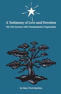 A Testimony of Love and Devotion: My Life Journey with Paramahansa Yogananda