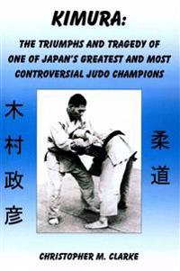 Kimura: The Triumphs and Tragedy of One of Judo's Greatest and Most Controversial Judo Champions