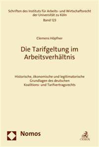 Die Tarifgeltung Im Arbeitsverhaltnis: Historische, Okonomische Und Legitimatorische Grundlagen Des Deutschen Koalitions- Und Tarifvertragsrechts