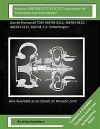 Komatsu Sa6d108 6222-81-8170 Turbocharger Rebuild Guide and Shop Manual: Garrett Honeywell T04e 466704-0212, 466704-9212, 466704-5212, 466704-212 Turb