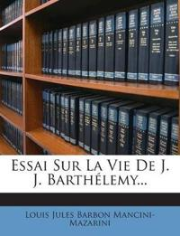 Essai Sur La Vie De J. J. Barthélemy...