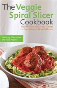 The Veggie Spiral Slicer Cookbook: Healthy and Delicious Twists on Your Favorite Noodle Dishes