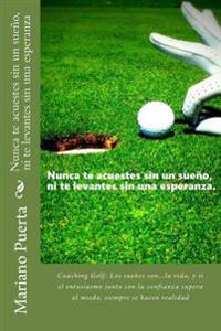 Nunca Te Acuestes Sin Un Sueno, Ni Te Levantes Sin Una Esperanza: Coaching Golf: Los Suenos Son...La Vida, y Si El Entusiasmo Junto Con La Confianza S
