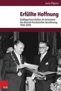 Erfullte Hoffnung: Stadtepartnerschaften ALS Instrument Der Deutsch-Franzosischen Aussohnung, 1950-2000