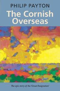 The Cornish Overseas: The Epic Story of the Great Emigration