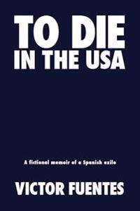To Die in the USA: A Fictional Memoir of a Spanish Exile
