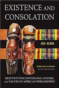 Existence and Consolation: Reinventing Ontology, Gnosis and Values in African Philosophy