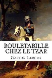 Rouletabille Chez Le Tzar: Aventures de Joseph Rouletabille