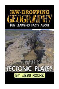Jaw-Dropping Geography: Fun Learning Facts about Tetchy Tectonic Plates: Illustrated Fun Learning for Kids