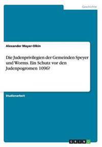 Die Judenprivilegien Der Gemeinden Speyer Und Worms. Ein Schutz VOR Den Judenpogromen 1096?