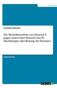 Die Machtubernahme Von Heinrich V. Gegen Seinen Vater Heinrich Den IV. Machthunger Oder Rettung Der Dynastie?