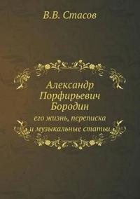 Aleksandr Porfirevich Borodin Ego Zhizn, Perepiska I Muzykalnye Stati