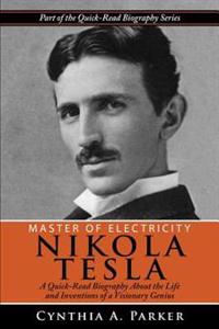 Master of Electricity - Nikola Tesla: A Quick-Read Biography about the Life and Inventions of a Visionary Genius