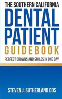 The Southern California Dental Patient Guidebook; Perfect Crowns and Smiles in One Day
